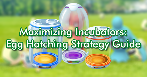 Maximizing Incubators: Egg Hatching Strategy Guide   Pokemon GO Wiki